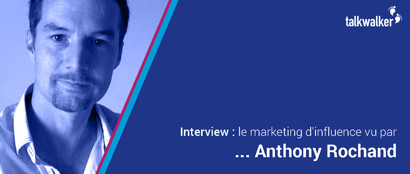 Interview : le marketing d'influence vu par ... Anthony Rochand